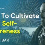 How To Cultivate Your Self-Awareness & Why This Is Important | Manex Ibar