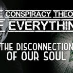 Conspiracy Theory of Everything 2 ~ The Disconnection of Our Soul