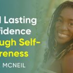 How To Build Lasting Confidence Through Self-Awareness