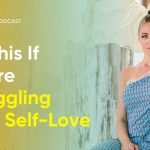 The Only Thing You Need To Do If You're Struggling With Self-Love | Regan Hillyer