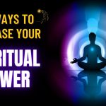 10 Ways to Increase Your Spiritual Power And Unleash Your Full Potential