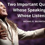Two Important Questions; Whose Speaking and Whose Listening  w/ Michael B. Beckwith