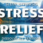 Sleep Hypnosis for Stress Relief - Dissolve All Tensions for Cleansing, Healing Sleep